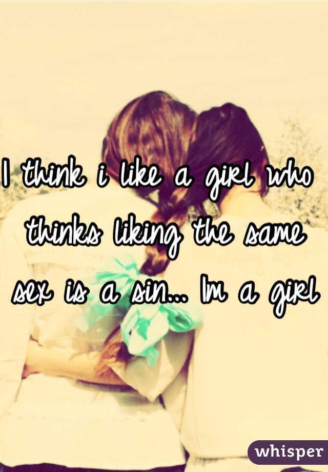 I think i like a girl who thinks liking the same sex is a sin... Im a girl