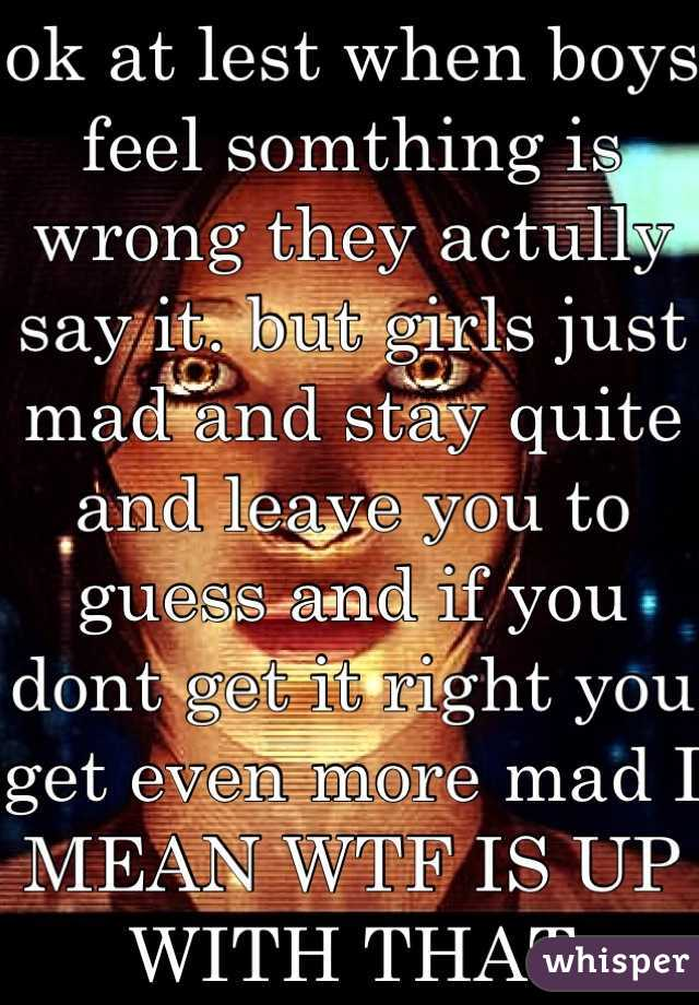 ok at lest when boys feel somthing is wrong they actully say it. but girls just mad and stay quite and leave you to guess and if you dont get it right you get even more mad I MEAN WTF IS UP WITH THAT
