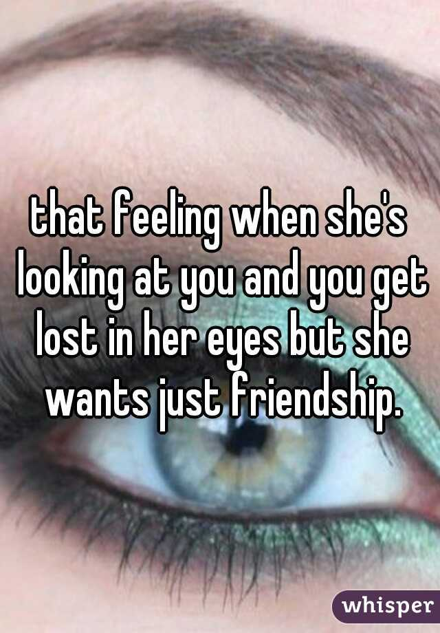 that feeling when she's looking at you and you get lost in her eyes but she wants just friendship.