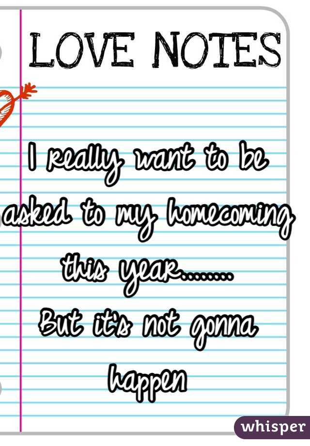 I really want to be asked to my homecoming this year........ But it's not gonna happen