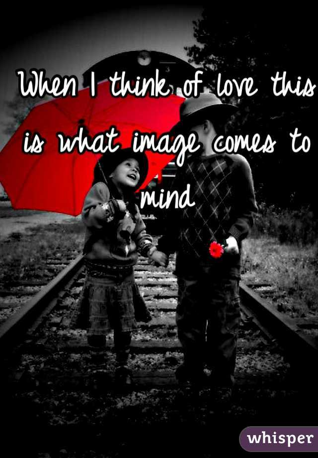 When I think of love this is what image comes to mind
