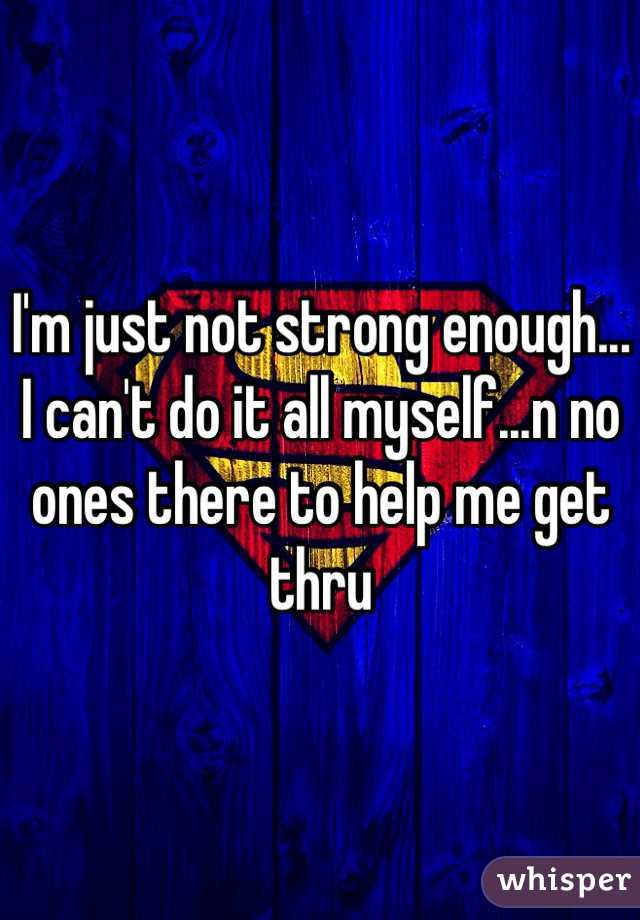 I'm just not strong enough... I can't do it all myself...n no ones there to help me get thru
