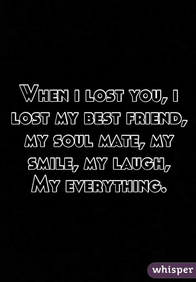 When i lost you, i lost my best friend, my soul mate, my smile, my laugh,  My everything.