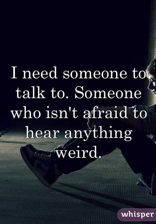 I need someone to talk to. Someone who isn't afraid to hear anything weird.