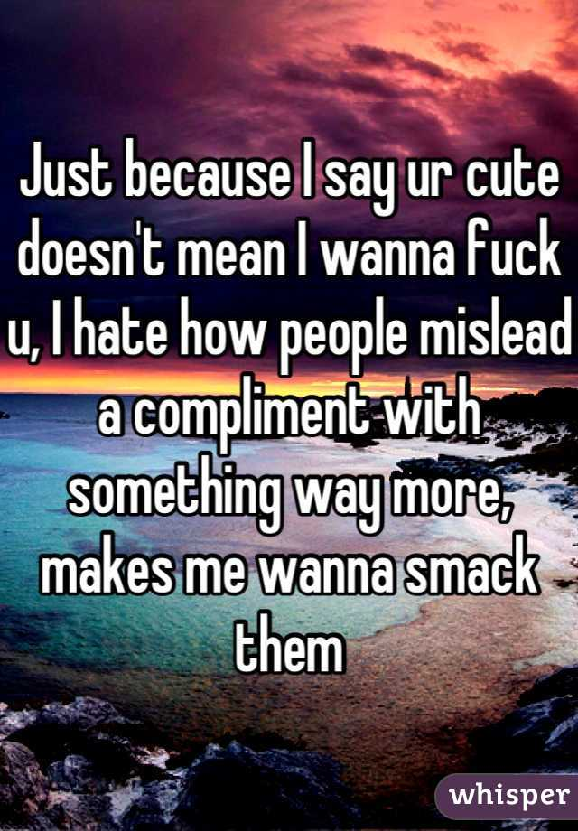 Just because I say ur cute doesn't mean I wanna fuck u, I hate how people mislead a compliment with something way more, makes me wanna smack them