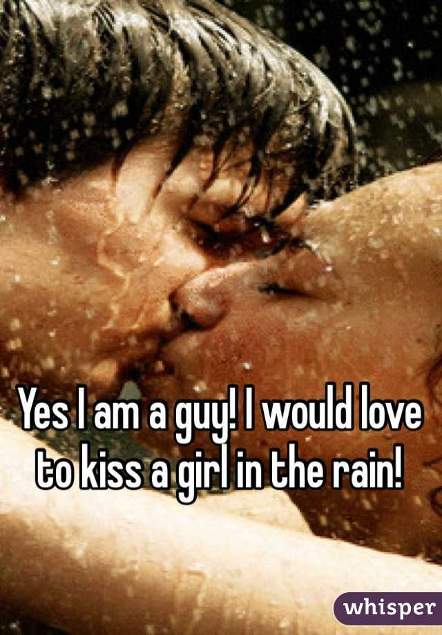 Yes I am a guy! I would love to kiss a girl in the rain!