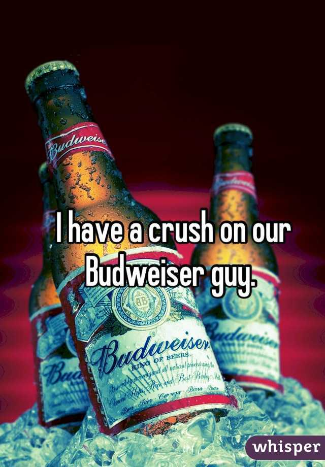 I have a crush on our Budweiser guy.