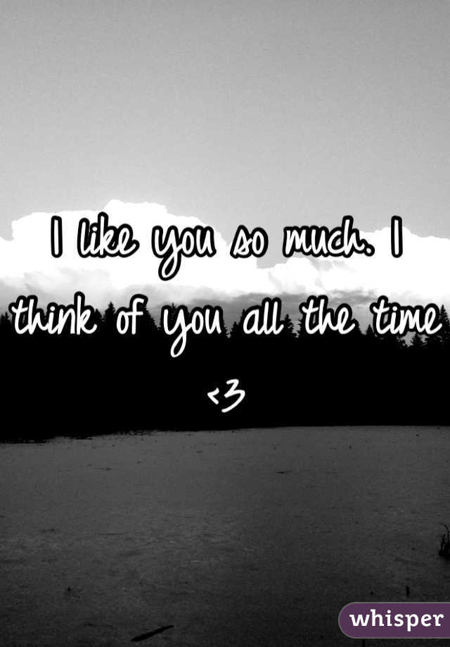 I like you so much. I think of you all the time <3