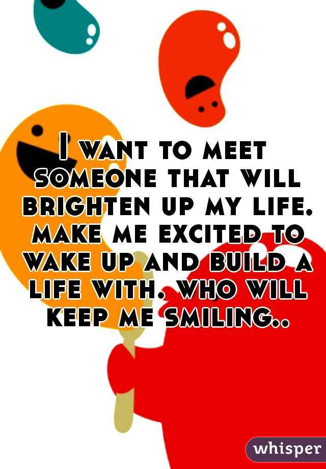 I want to meet someone that will brighten up my life. make me excited to wake up and build a life with. who will keep me smiling..