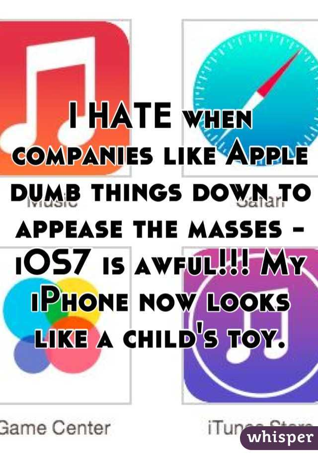 I HATE when companies like Apple dumb things down to appease the masses -  iOS7 is awful!!! My iPhone now looks like a child's toy.