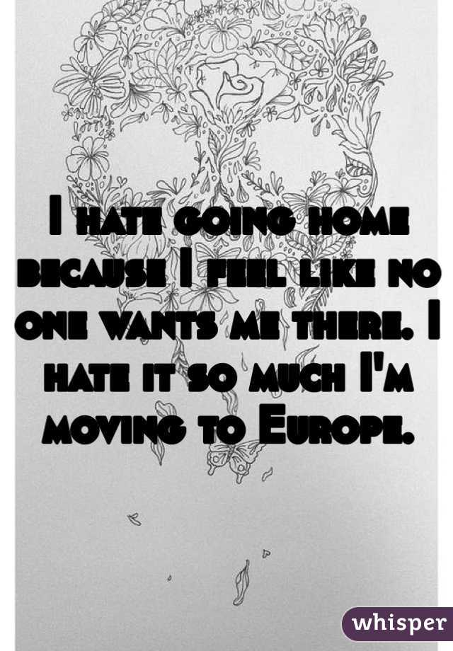 I hate going home because I feel like no one wants me there. I hate it so much I'm moving to Europe.