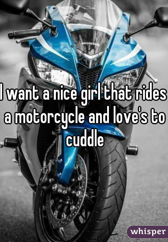 I want a nice girl that rides a motorcycle and love's to cuddle