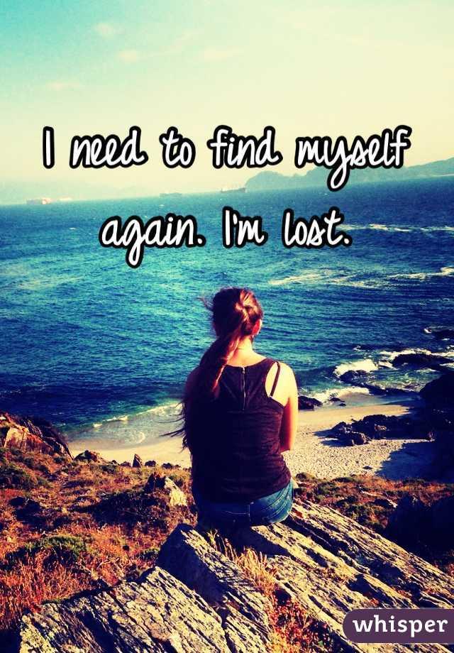 I need to find myself again. I'm lost.