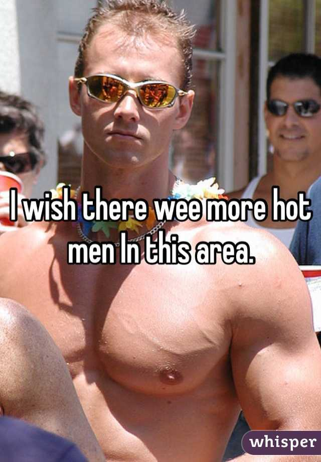 I wish there wee more hot men In this area.