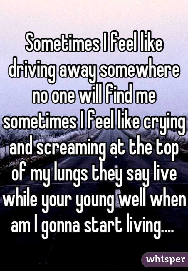 Sometimes I feel like driving away somewhere no one will find me sometimes I feel like crying and screaming at the top of my lungs they say live while your young well when am I gonna start living....