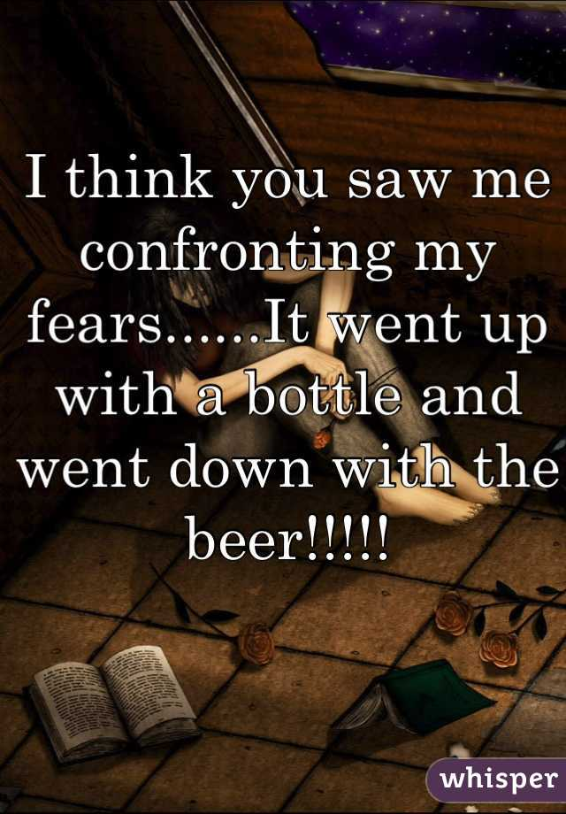 I think you saw me confronting my fears......It went up with a bottle and went down with the beer!!!!!