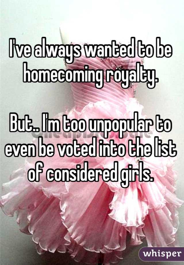 I've always wanted to be homecoming royalty.   But.. I'm too unpopular to even be voted into the list of considered girls.