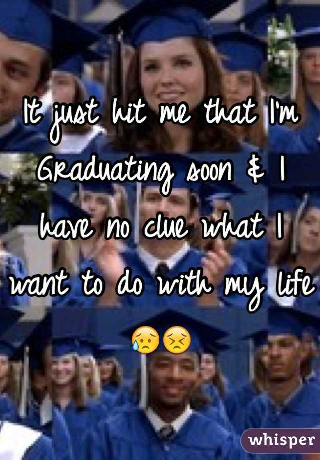 It just hit me that I'm Graduating soon & I have no clue what I want to do with my life😥😣