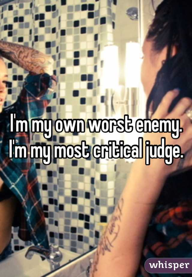 I'm my own worst enemy. I'm my most critical judge.