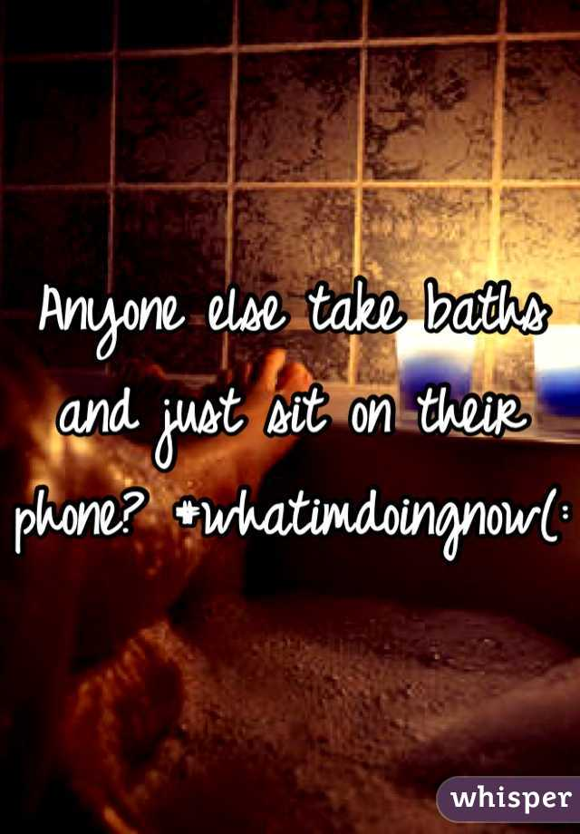 Anyone else take baths and just sit on their phone? #whatimdoingnow(: