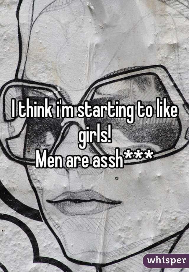I think i'm starting to like girls! Men are assh***