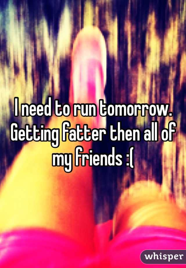 I need to run tomorrow. Getting fatter then all of my friends :(