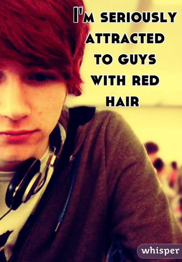 I'm seriously  attracted  to guys  with red  hair