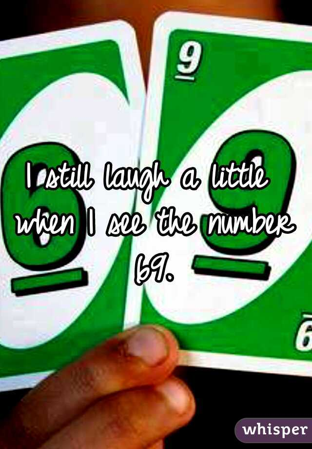 I still laugh a little when I see the number 69.
