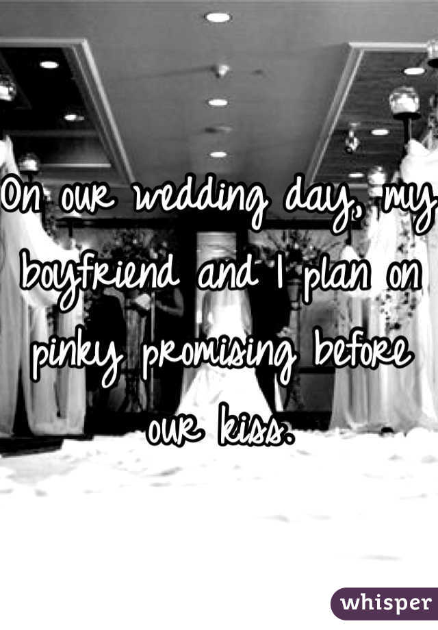 On our wedding day, my boyfriend and I plan on pinky promising before our kiss.