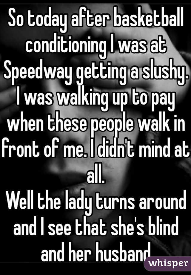 So today after basketball conditioning I was at Speedway getting a slushy.  I was walking up to pay when these people walk in front of me. I didn't mind at all.  Well the lady turns around and I see that she's blind and her husband