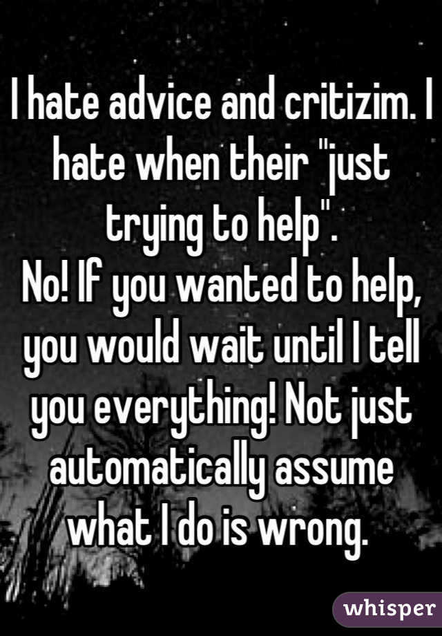 "I hate advice and critizim. I hate when their ""just trying to help"". No! If you wanted to help, you would wait until I tell you everything! Not just automatically assume what I do is wrong."