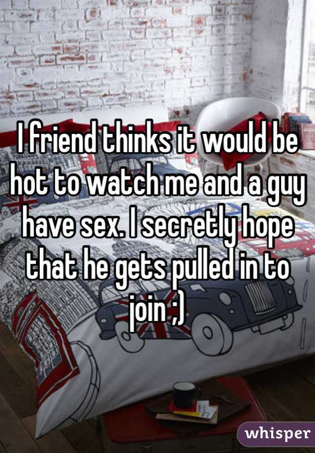 I friend thinks it would be hot to watch me and a guy have sex. I secretly hope that he gets pulled in to join ;)