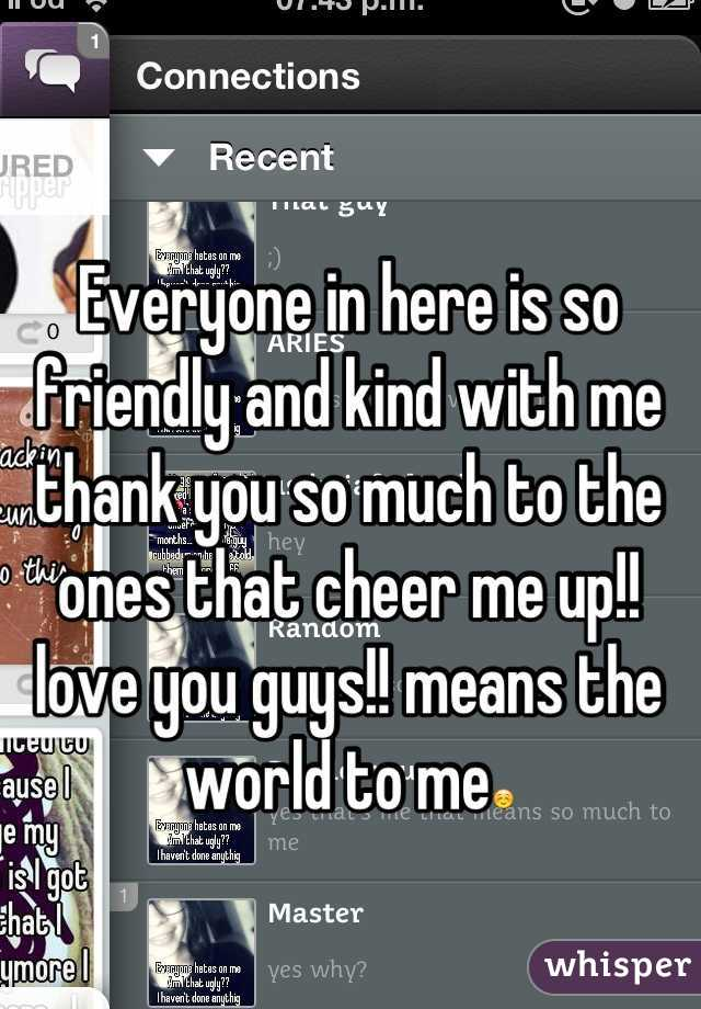 Everyone in here is so friendly and kind with me thank you so much to the ones that cheer me up!! love you guys!! means the world to me☺