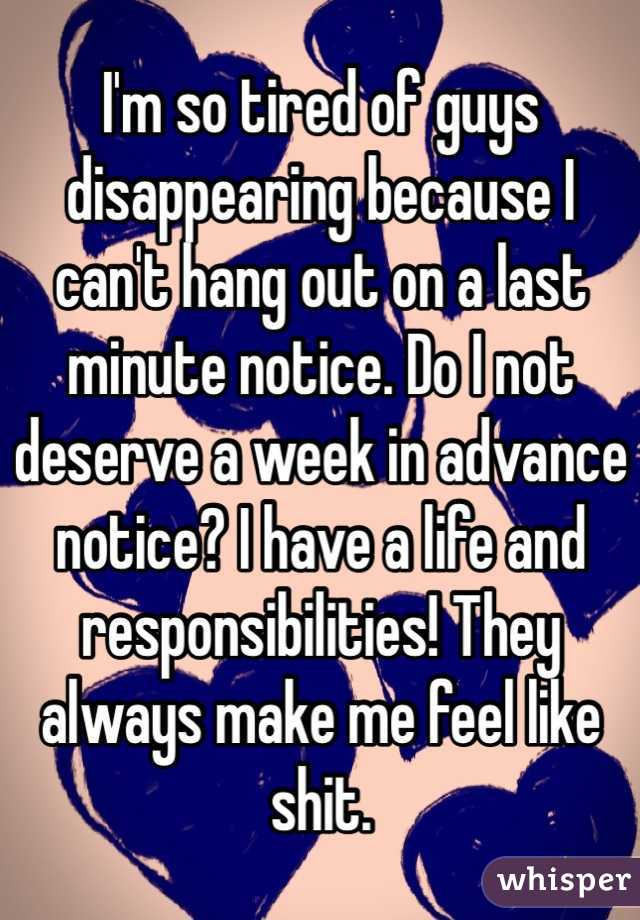 I'm so tired of guys disappearing because I can't hang out on a last minute notice. Do I not deserve a week in advance notice? I have a life and responsibilities! They always make me feel like shit.