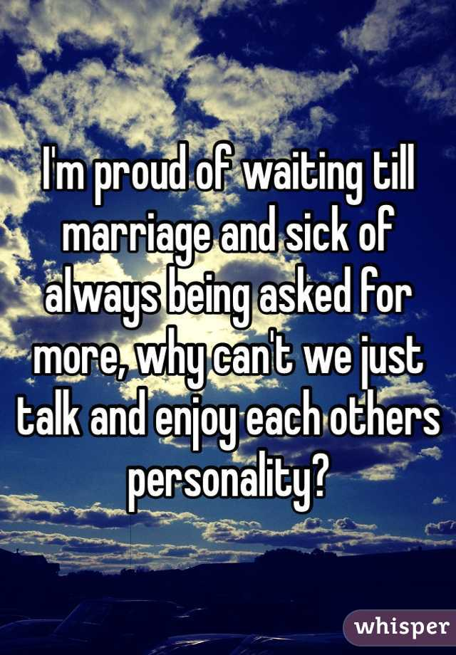 I'm proud of waiting till marriage and sick of always being asked for more, why can't we just talk and enjoy each others personality?