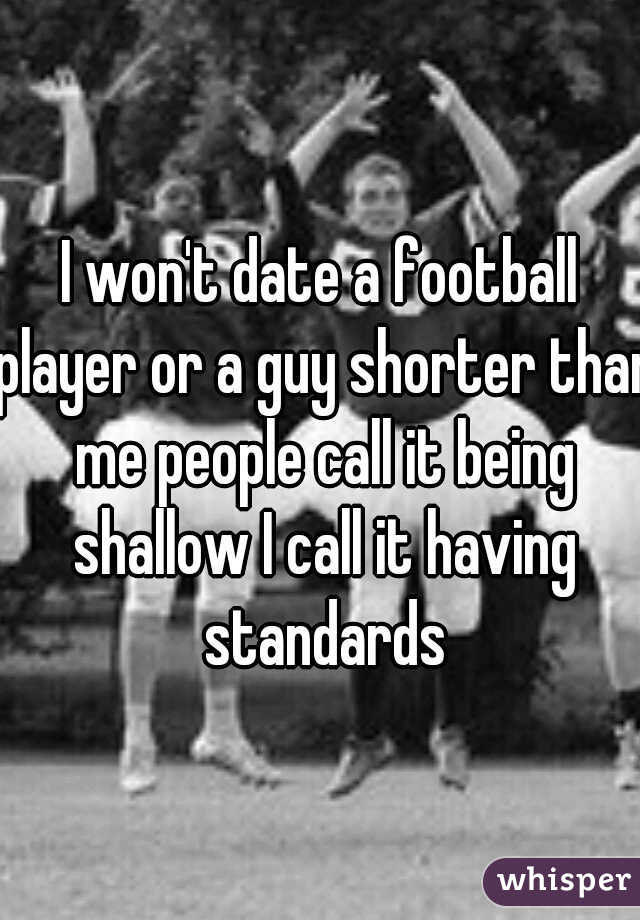 I won't date a football player or a guy shorter than me people call it being shallow I call it having standards