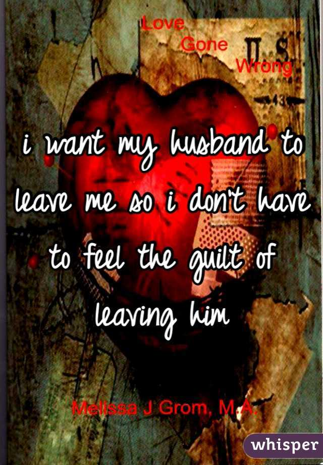 i want my husband to leave me so i don't have to feel the guilt of leaving him