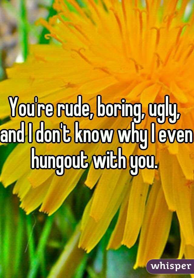 You're rude, boring, ugly, and I don't know why I even hungout with you.