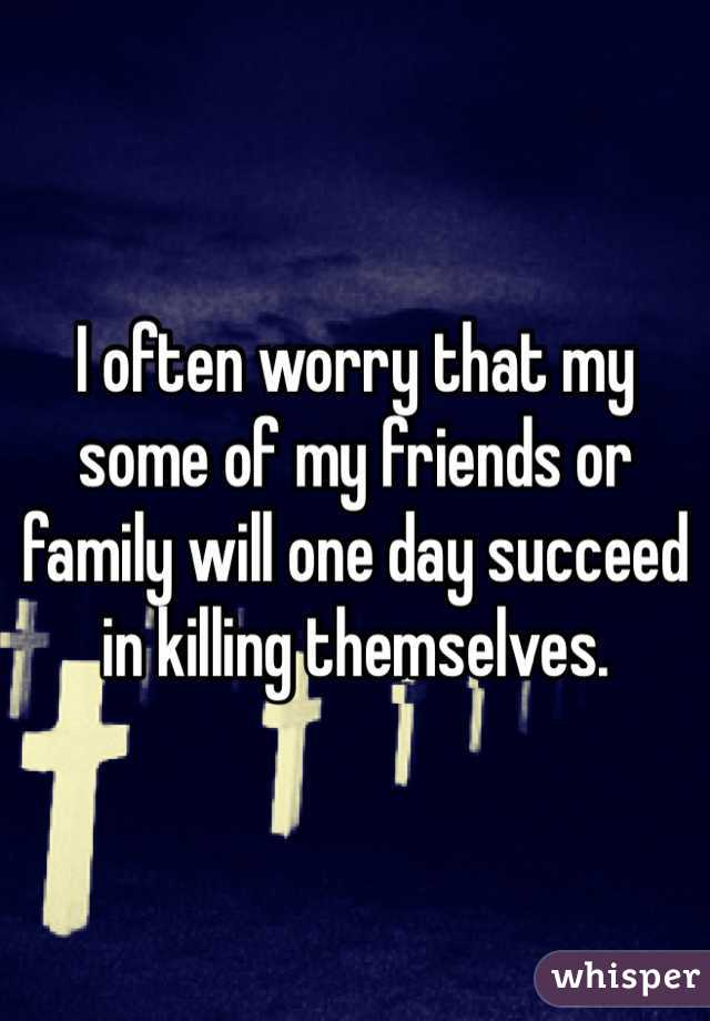 I often worry that my some of my friends or family will one day succeed in killing themselves.