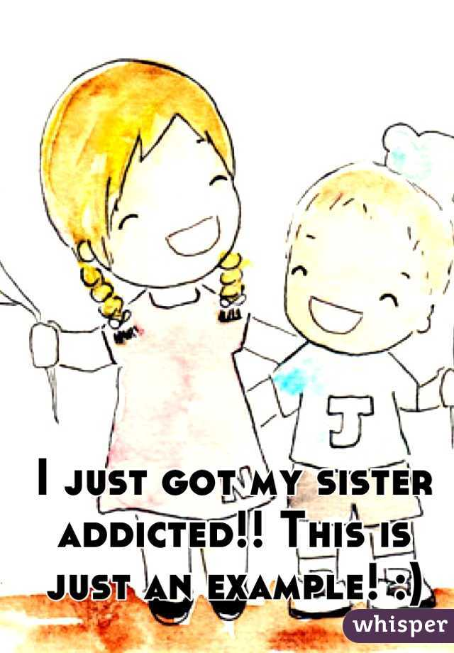 I just got my sister addicted!! This is just an example! :)