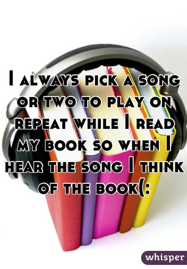 I always pick a song or two to play on repeat while I read my book so when I hear the song I think of the book(: