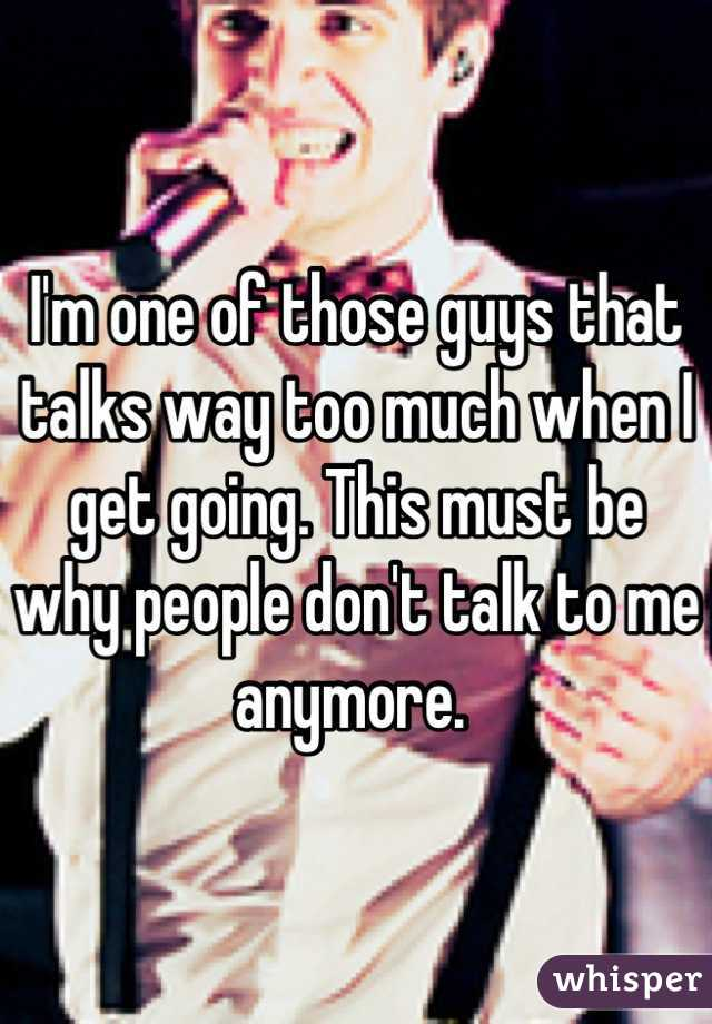 I'm one of those guys that talks way too much when I get going. This must be why people don't talk to me anymore.