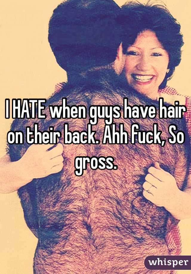 I HATE when guys have hair on their back. Ahh fuck, So gross.