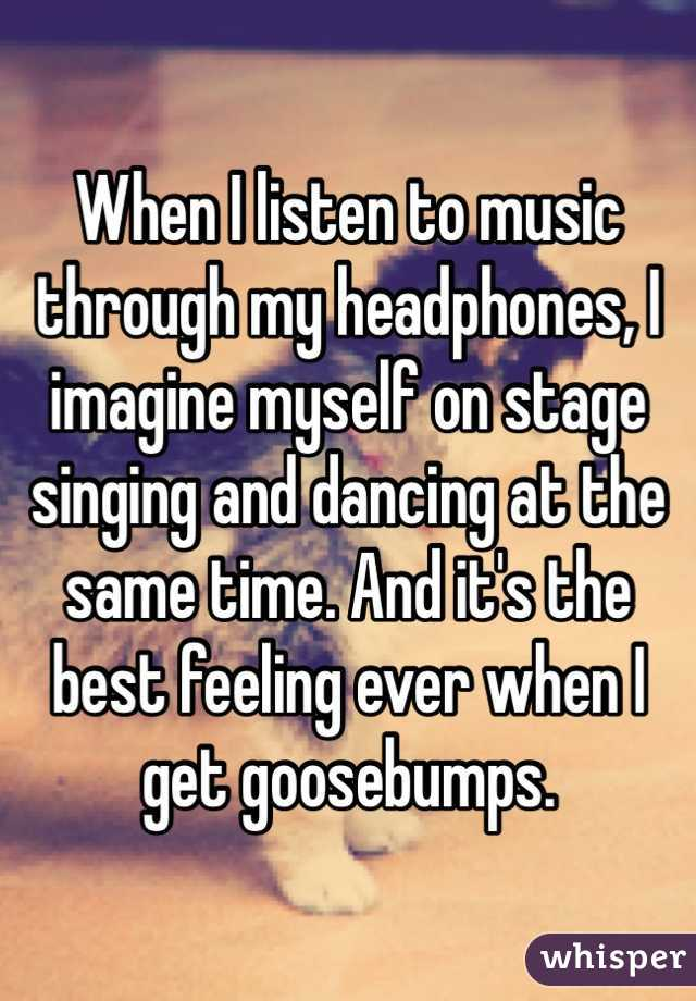When I listen to music through my headphones, I imagine myself on stage singing and dancing at the same time. And it's the best feeling ever when I get goosebumps.
