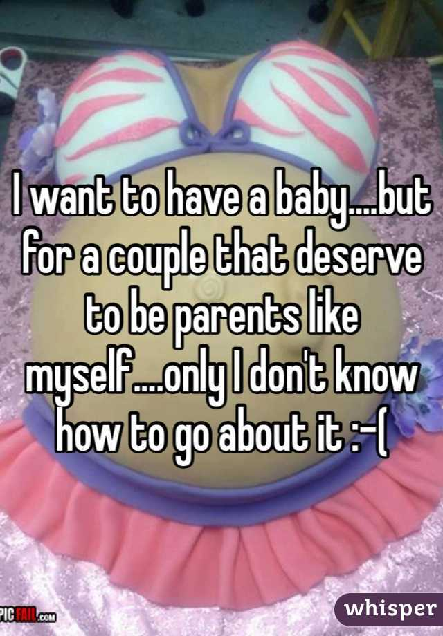 I want to have a baby....but for a couple that deserve to be parents like myself....only I don't know how to go about it :-(