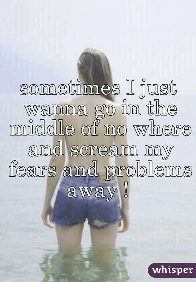 sometimes I just wanna go in the middle of no where and scream my fears and problems away !