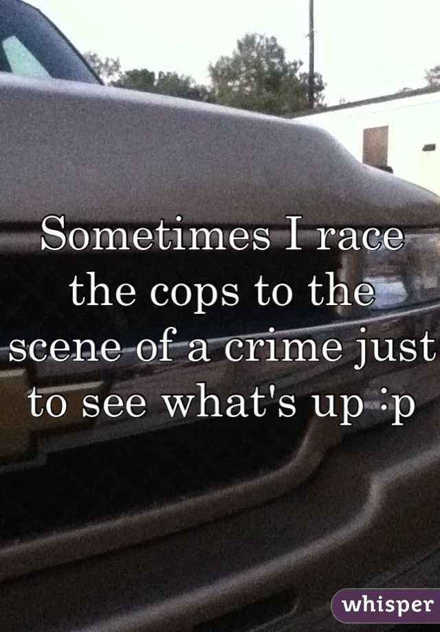 Sometimes I race the cops to the scene of a crime just to see what's up :p