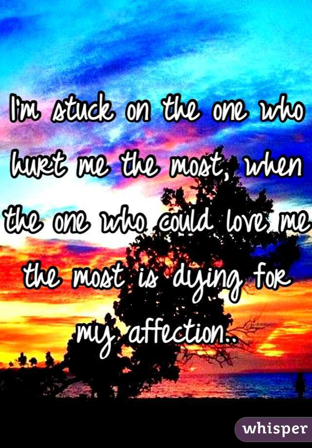 I'm stuck on the one who hurt me the most, when the one who could love me the most is dying for my affection..
