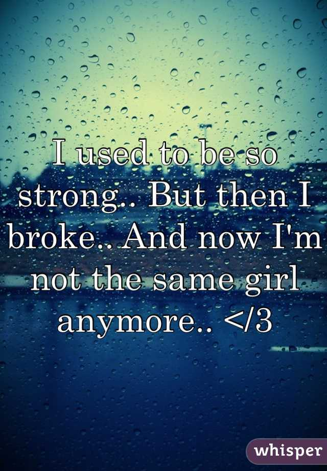 I used to be so strong.. But then I broke.. And now I'm not the same girl anymore.. </3