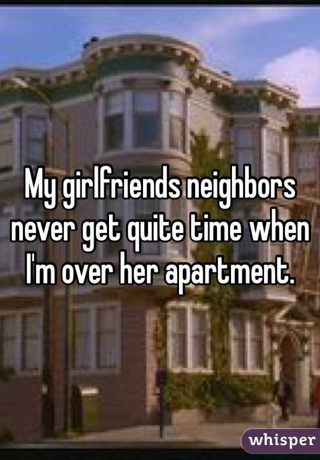 My girlfriends neighbors never get quite time when I'm over her apartment.